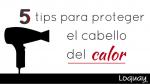 5 tips para proteger el cabello del calor