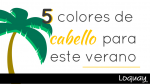 5 colores de cabello para este verano.